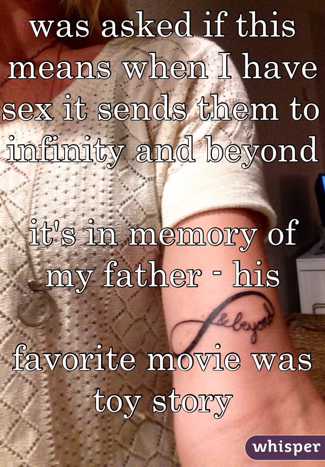 was asked if this means when I have sex it sends them to infinity and beyond  it's in memory of my father - his   favorite movie was toy story