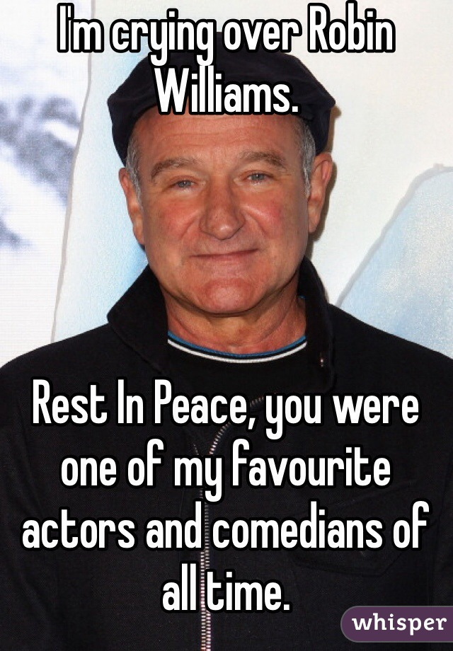 I'm crying over Robin Williams.      Rest In Peace, you were one of my favourite actors and comedians of all time.