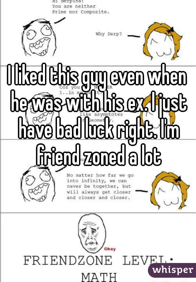 I liked this guy even when he was with his ex. I just have bad luck right. I'm friend zoned a lot