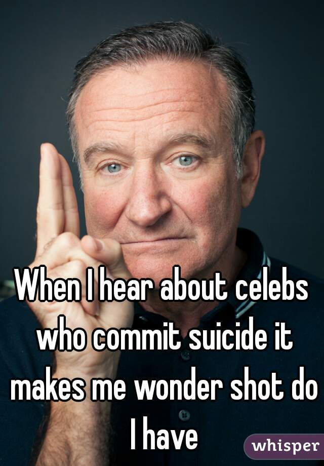 When I hear about celebs who commit suicide it makes me wonder shot do I have