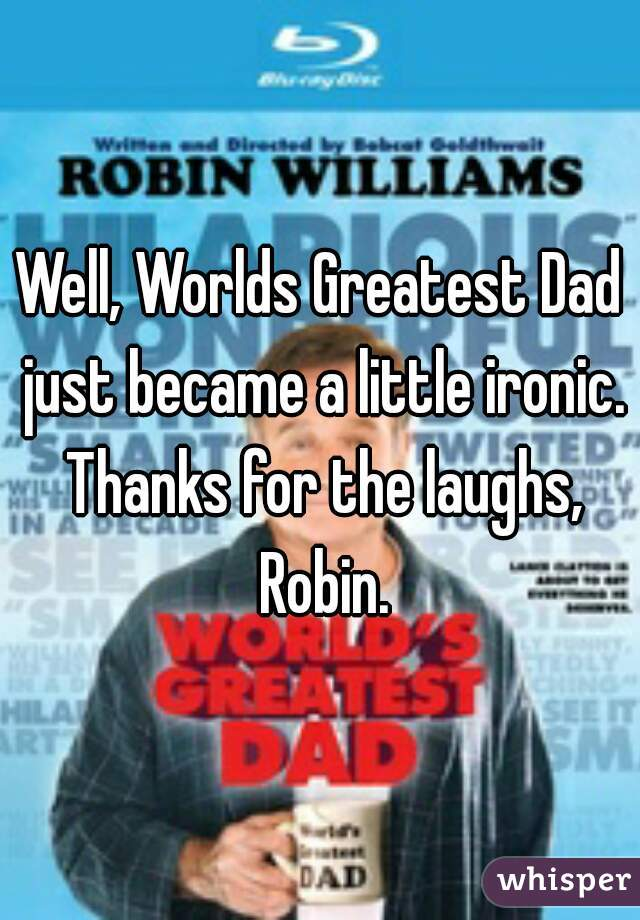 Well, Worlds Greatest Dad just became a little ironic. Thanks for the laughs, Robin.