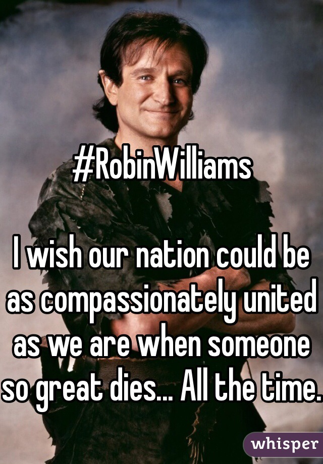 #RobinWilliams  I wish our nation could be as compassionately united as we are when someone so great dies... All the time.