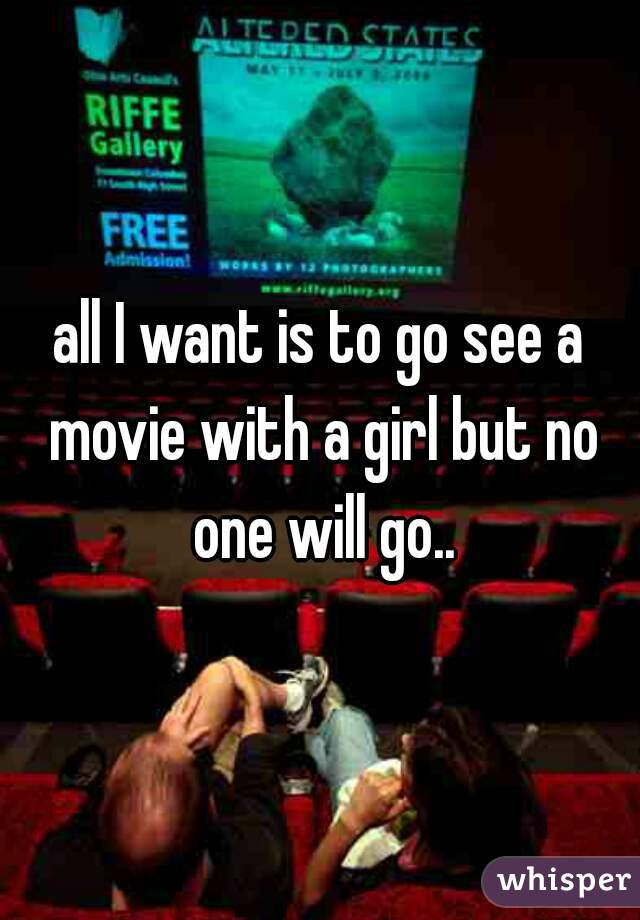 all I want is to go see a movie with a girl but no one will go..