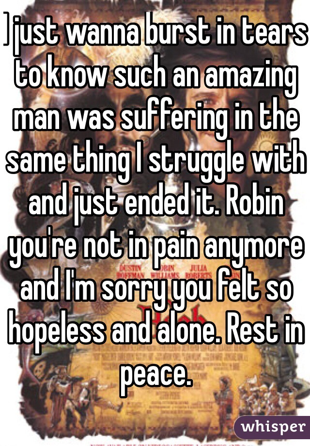 I just wanna burst in tears to know such an amazing man was suffering in the same thing I struggle with and just ended it. Robin you're not in pain anymore and I'm sorry you felt so hopeless and alone. Rest in peace.