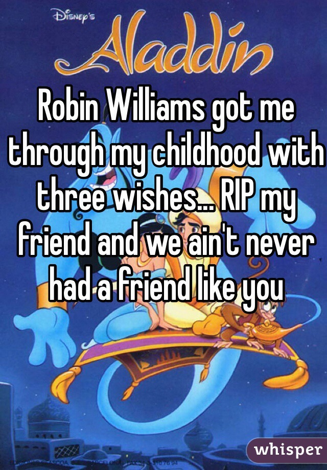 Robin Williams got me through my childhood with three wishes... RIP my friend and we ain't never had a friend like you