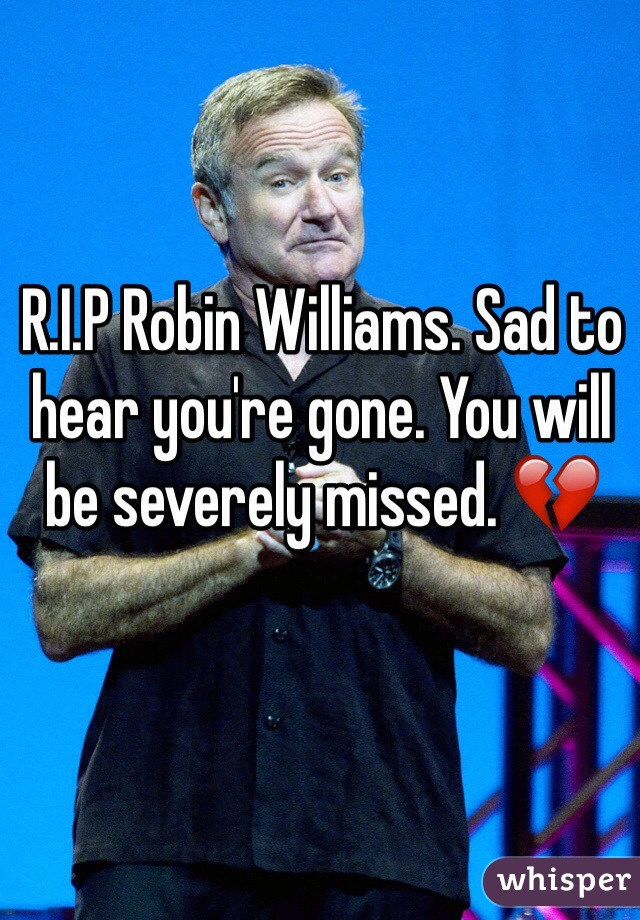 R.I.P Robin Williams. Sad to hear you're gone. You will be severely missed. 💔