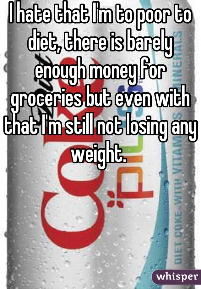 I hate that I'm to poor to diet, there is barely enough money for groceries but even with that I'm still not losing any weight.