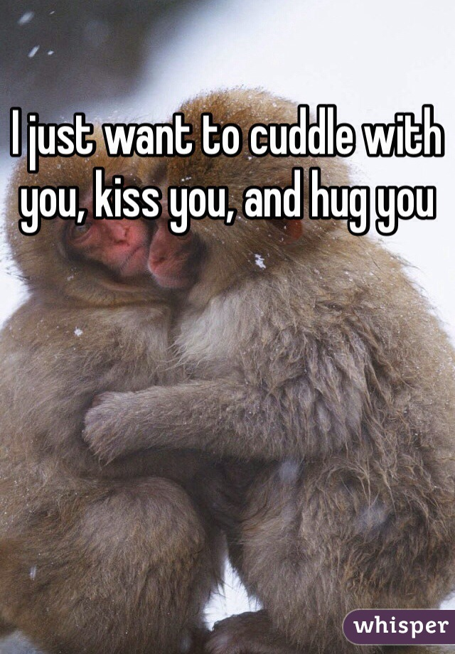 I just want to cuddle with you, kiss you, and hug you