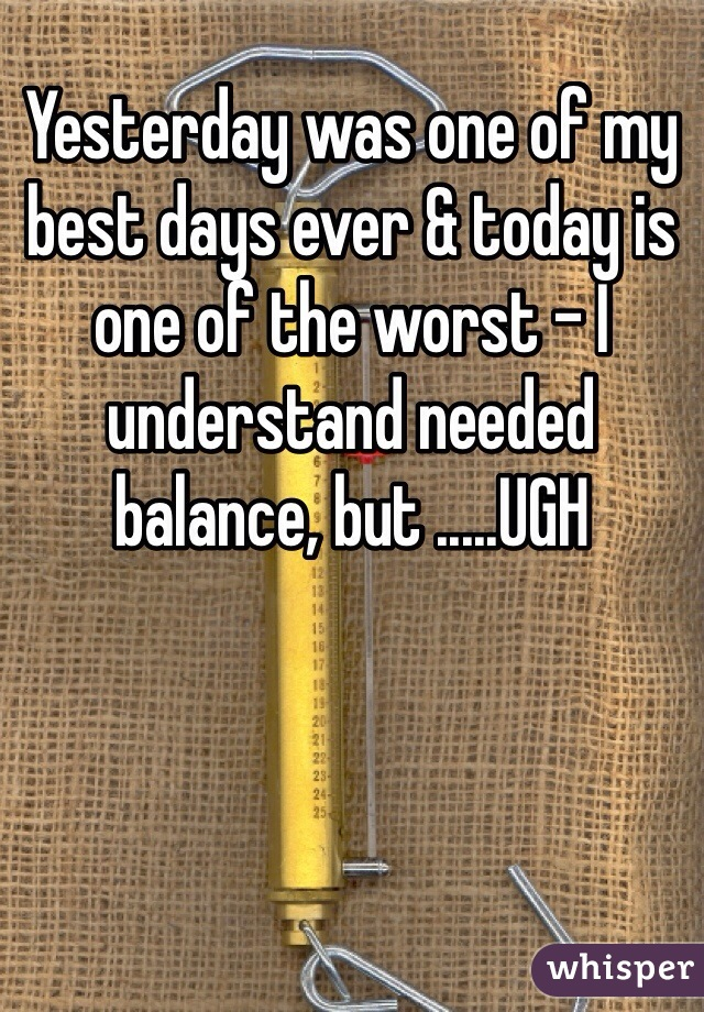 Yesterday was one of my best days ever & today is one of the worst - I understand needed balance, but .....UGH