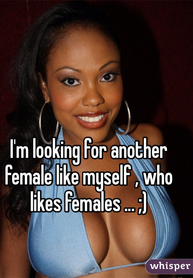 I'm looking for another female like myself , who likes females ... ;)