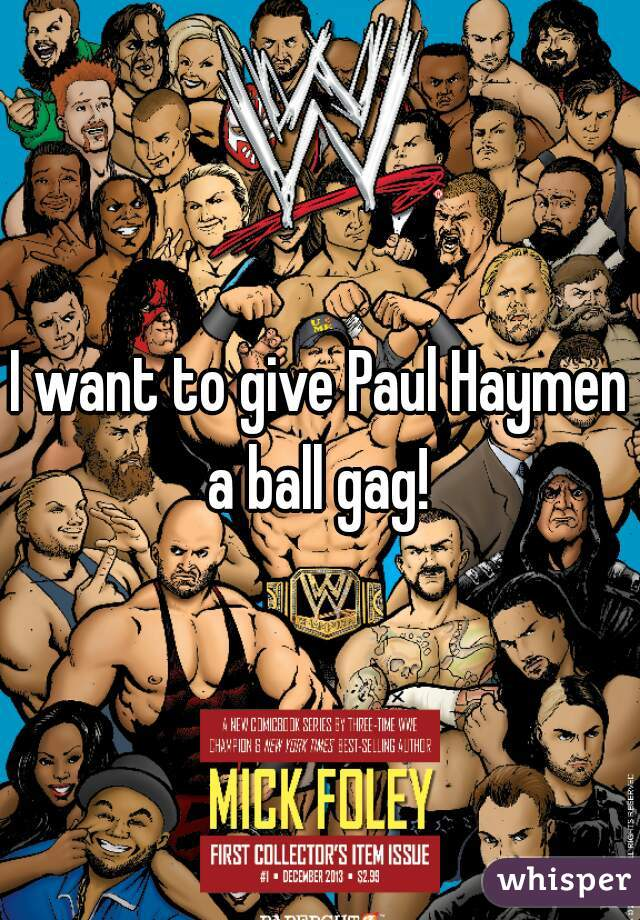 I want to give Paul Haymen a ball gag!