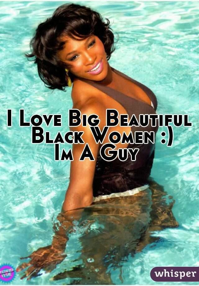 I Love Big Beautiful Black Women :) Im A Guy