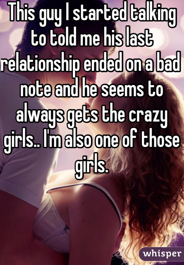 This guy I started talking to told me his last relationship ended on a bad note and he seems to always gets the crazy girls.. I'm also one of those girls.