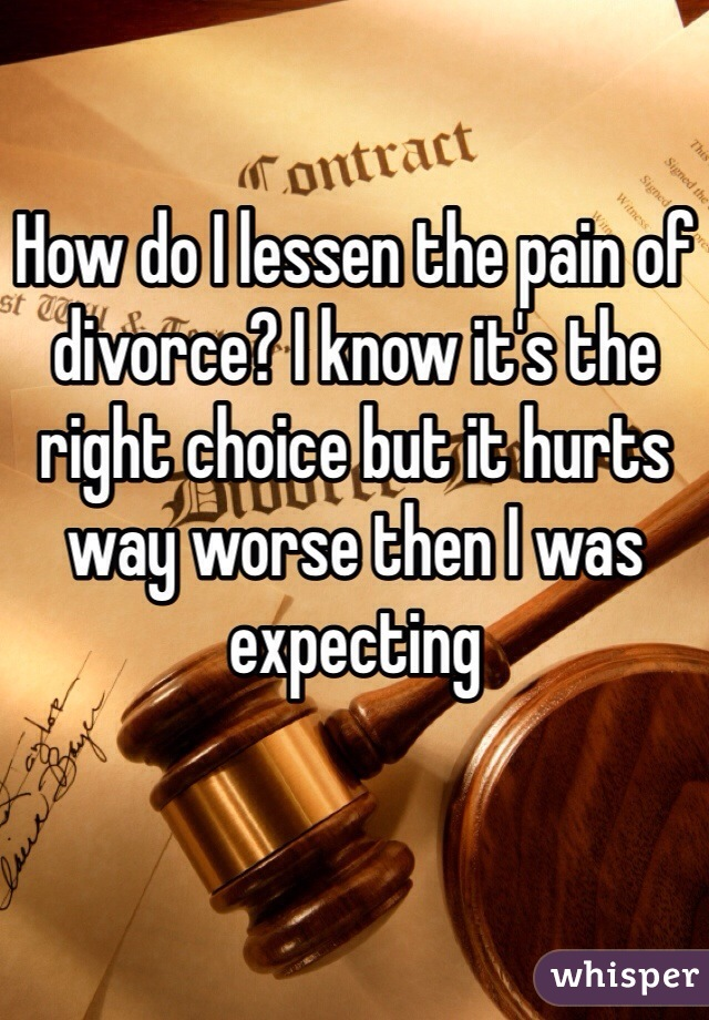 How do I lessen the pain of divorce? I know it's the right choice but it hurts way worse then I was expecting