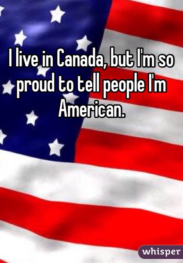 I live in Canada, but I'm so proud to tell people I'm American.