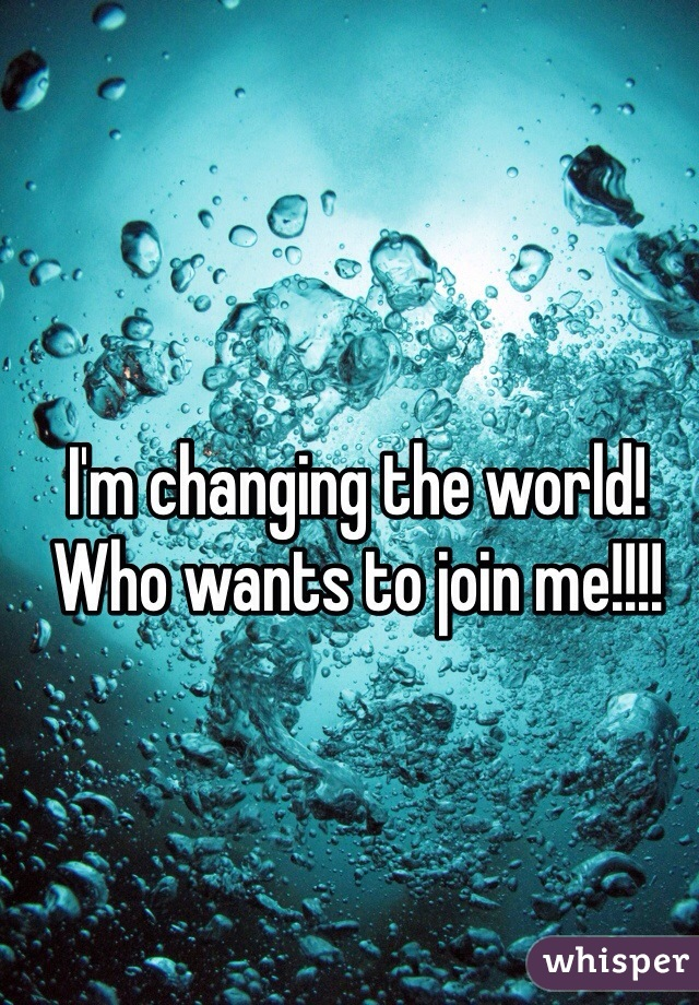 I'm changing the world! Who wants to join me!!!!