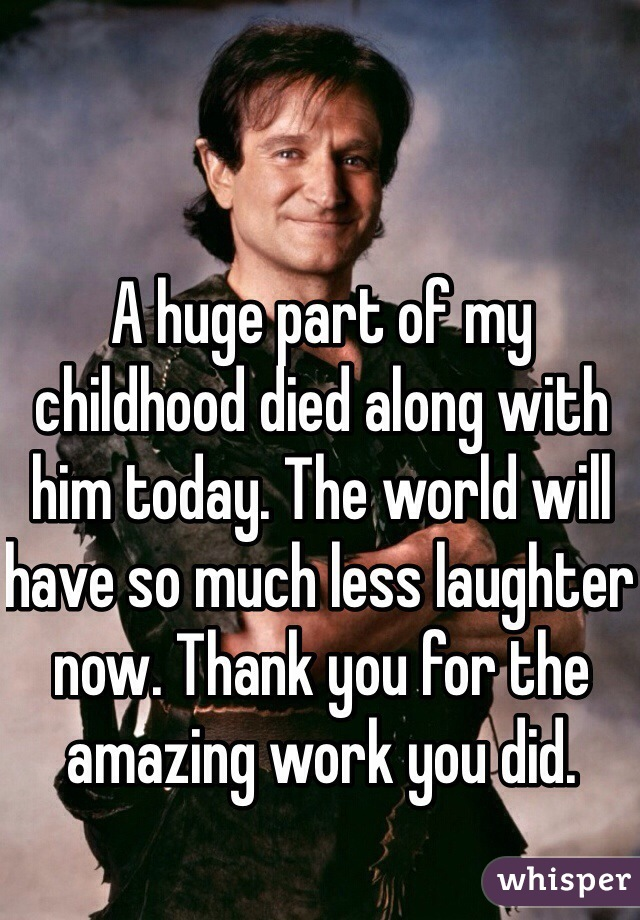 A huge part of my childhood died along with him today. The world will have so much less laughter now. Thank you for the amazing work you did.