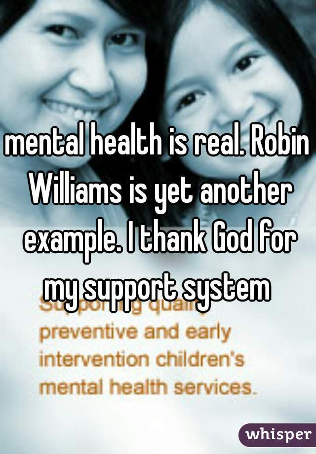 mental health is real. Robin Williams is yet another example. I thank God for my support system