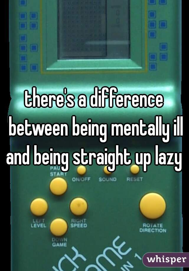 there's a difference between being mentally ill and being straight up lazy