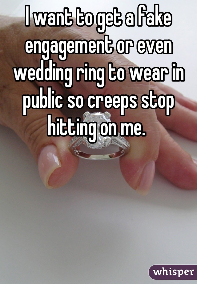 I want to get a fake engagement or even wedding ring to wear in public so creeps stop hitting on me.