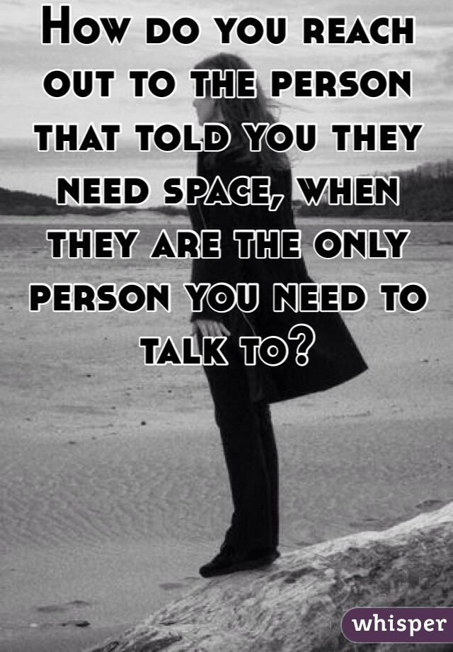 How do you reach out to the person that told you they need space, when they are the only person you need to talk to?