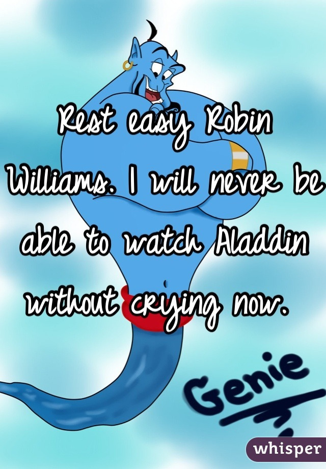 Rest easy Robin Williams. I will never be able to watch Aladdin without crying now.
