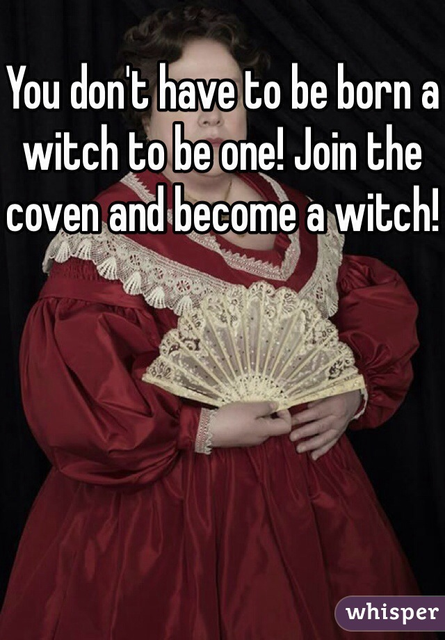 You don't have to be born a witch to be one! Join the coven and become a witch!