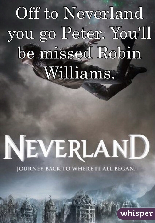 Off to Neverland you go Peter. You'll be missed Robin Williams.