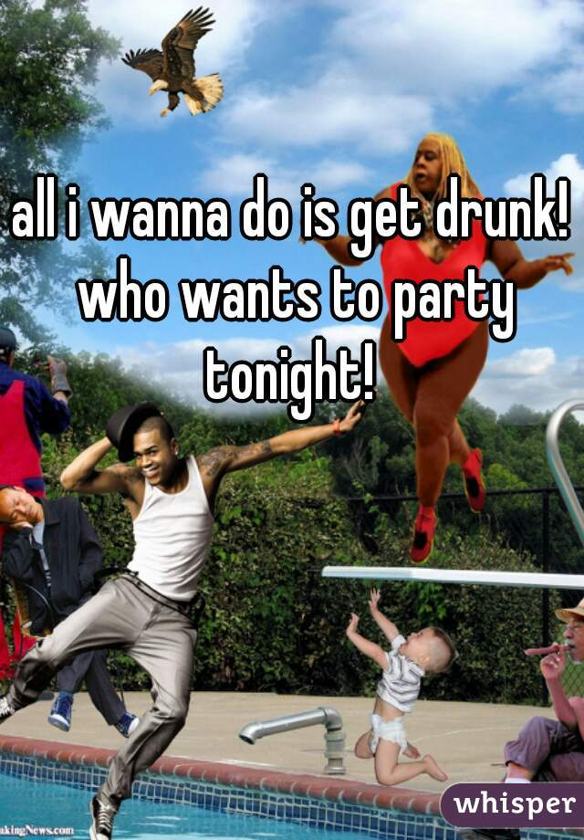 all i wanna do is get drunk! who wants to party tonight!