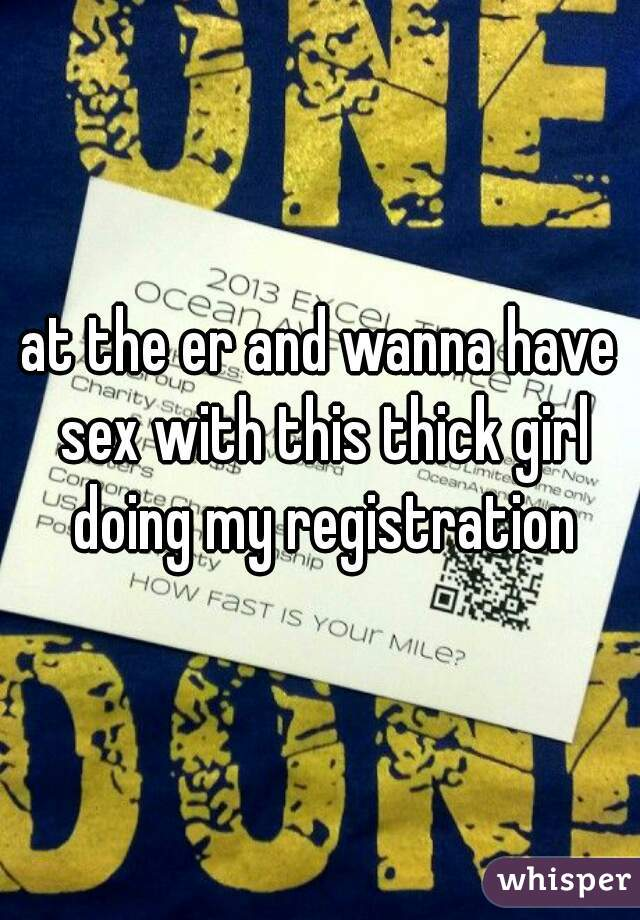 at the er and wanna have sex with this thick girl doing my registration