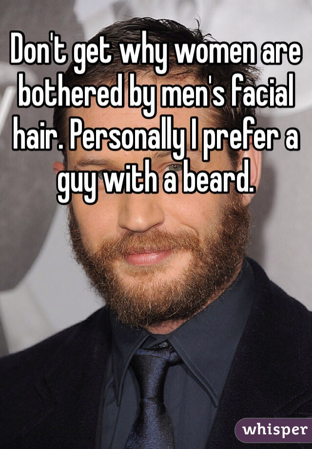 Don't get why women are bothered by men's facial hair. Personally I prefer a guy with a beard.