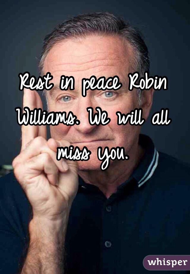 Rest in peace Robin Williams. We will all miss you.