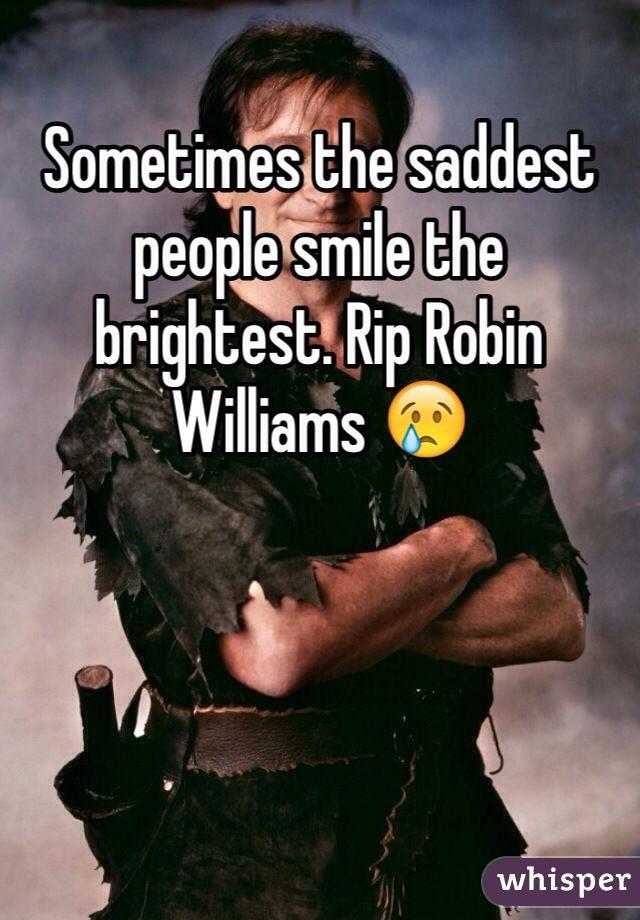 Sometimes the saddest people smile the brightest. Rip Robin Williams 😢