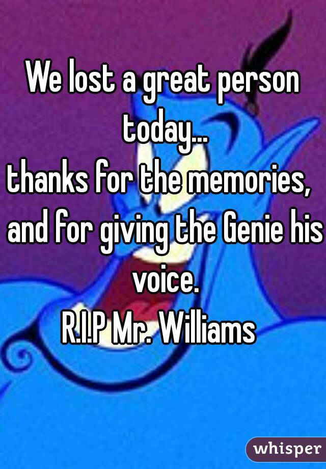 We lost a great person today...  thanks for the memories,  and for giving the Genie his voice. R.I.P Mr. Williams