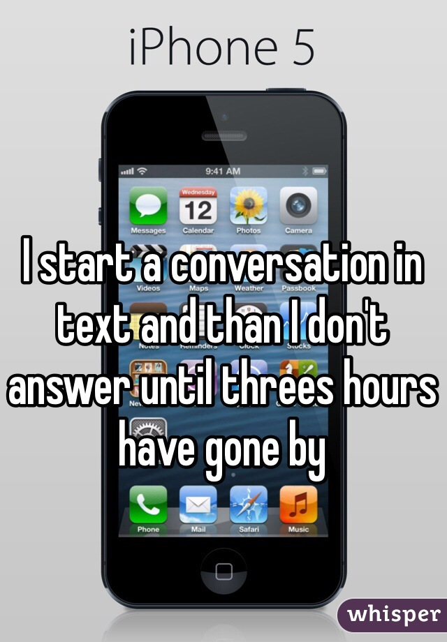 I start a conversation in text and than I don't answer until threes hours have gone by