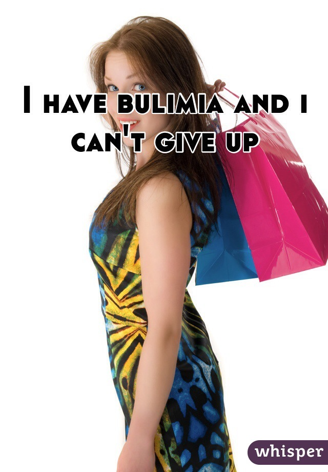 I have bulimia and i can't give up