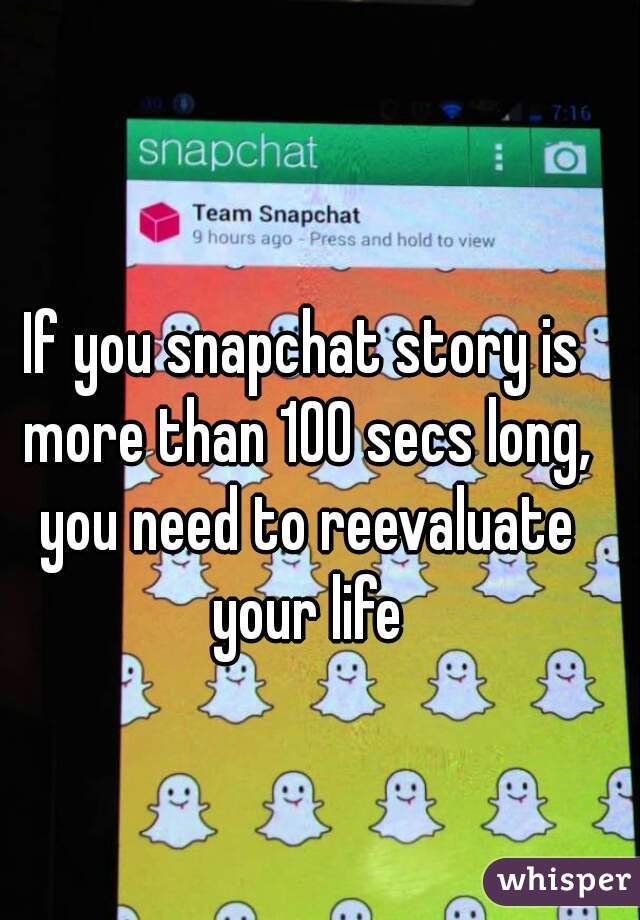 If you snapchat story is more than 100 secs long, you need to reevaluate your life