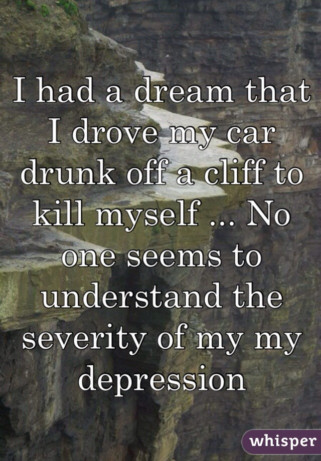 I had a dream that I drove my car drunk off a cliff to kill myself ... No one seems to understand the severity of my my depression