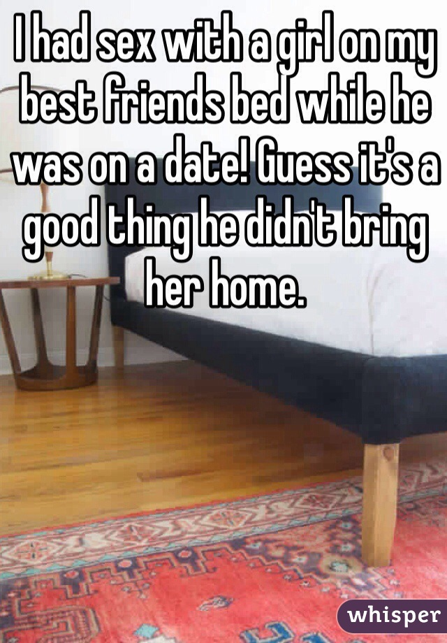 I had sex with a girl on my best friends bed while he was on a date! Guess it's a good thing he didn't bring her home.