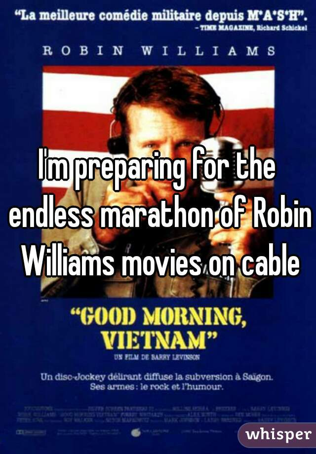 I'm preparing for the endless marathon of Robin Williams movies on cable
