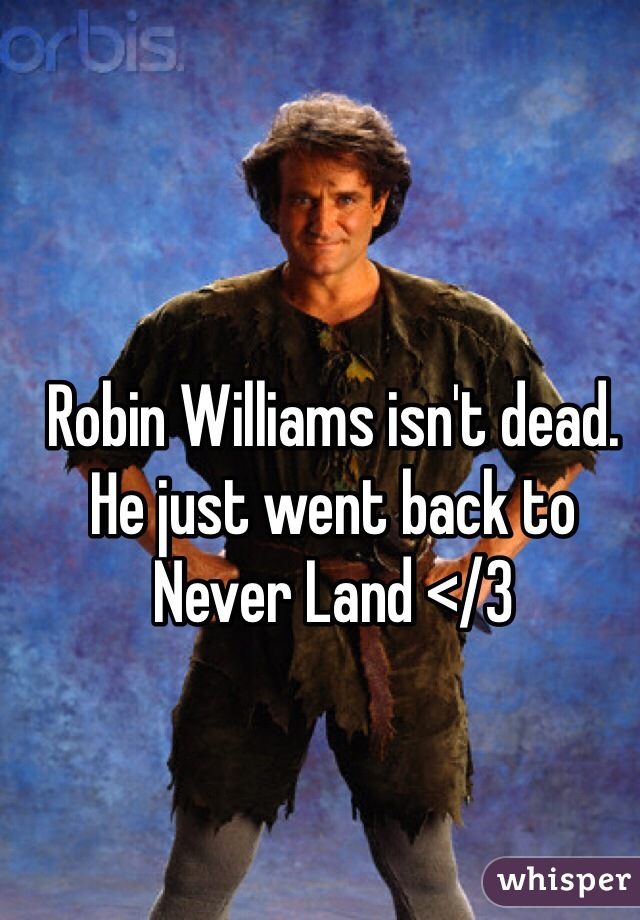 Robin Williams isn't dead. He just went back to Never Land </3