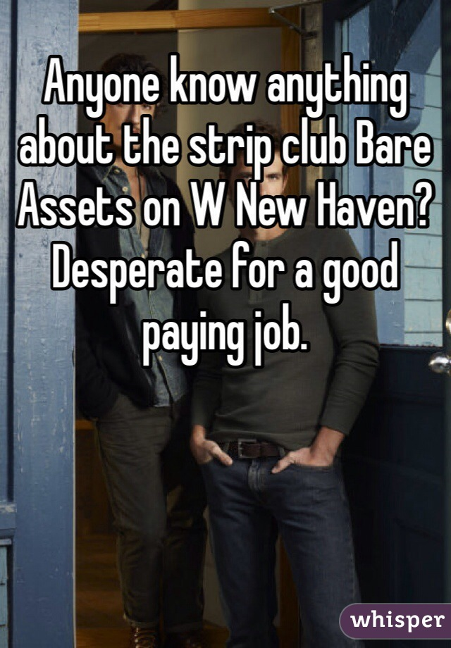 Anyone know anything about the strip club Bare Assets on W New Haven? Desperate for a good paying job.