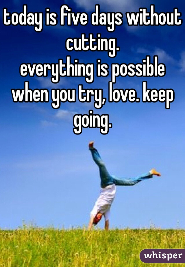 today is five days without cutting. everything is possible when you try, love. keep going.