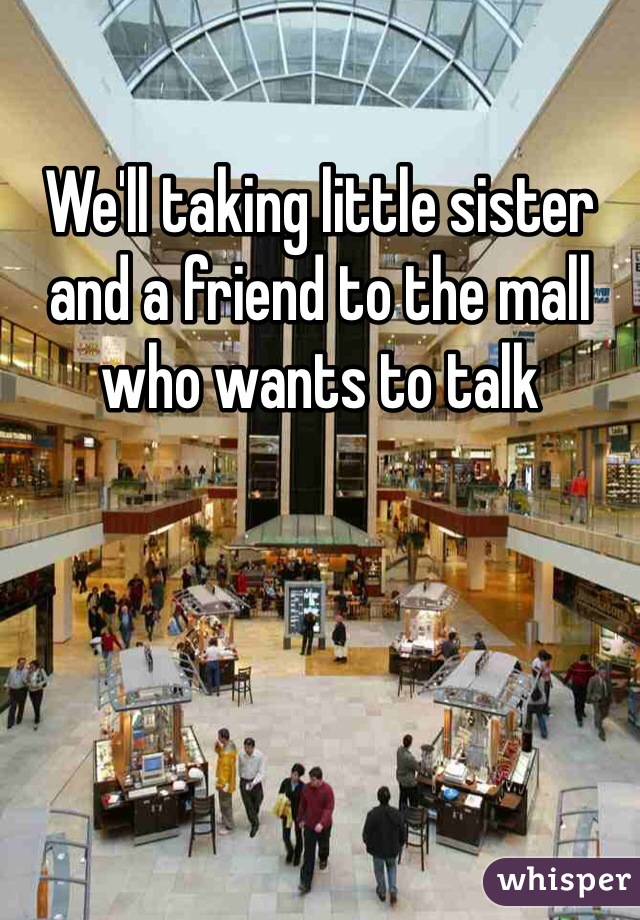We'll taking little sister and a friend to the mall who wants to talk