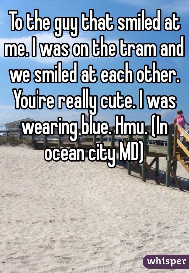 To the guy that smiled at me. I was on the tram and we smiled at each other. You're really cute. I was wearing blue. Hmu. (In ocean city MD)