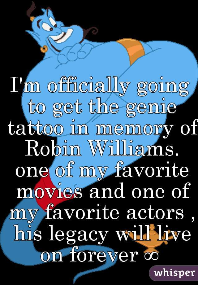 I'm officially going to get the genie tattoo in memory of Robin Williams. one of my favorite movies and one of my favorite actors , his legacy will live on forever ∞