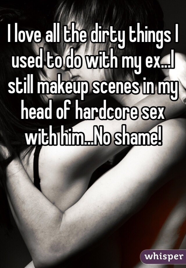 I love all the dirty things I used to do with my ex...I still makeup scenes in my head of hardcore sex with him...No shame!