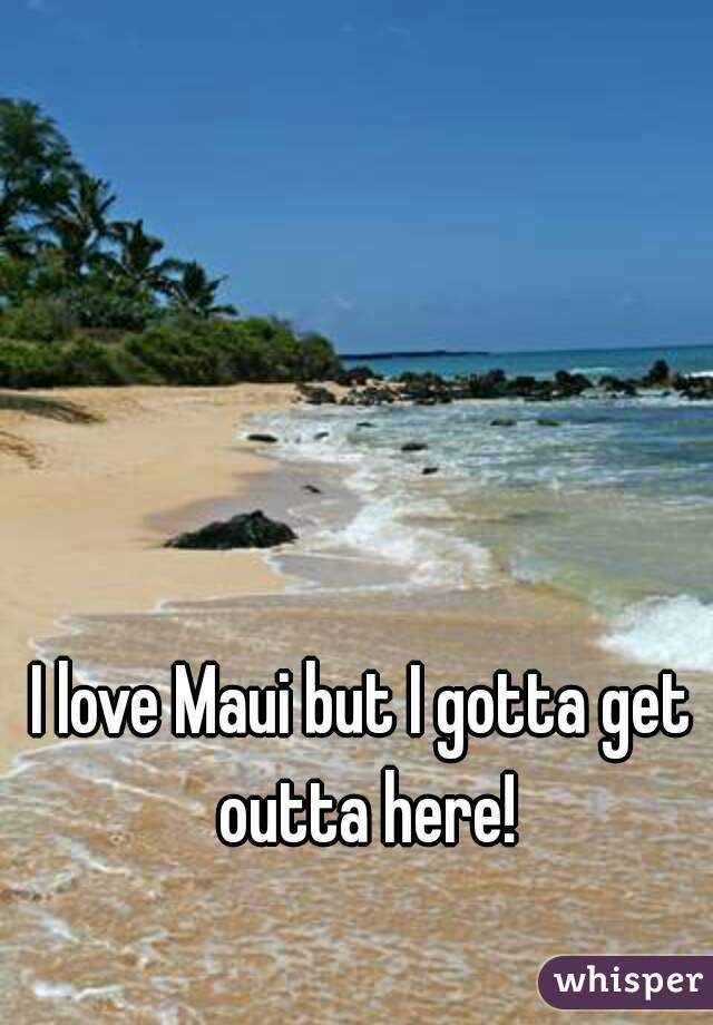 I love Maui but I gotta get outta here!