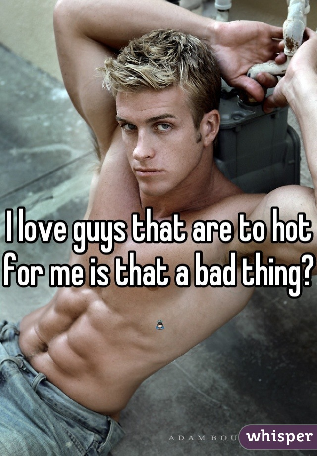 I love guys that are to hot for me is that a bad thing?🙇