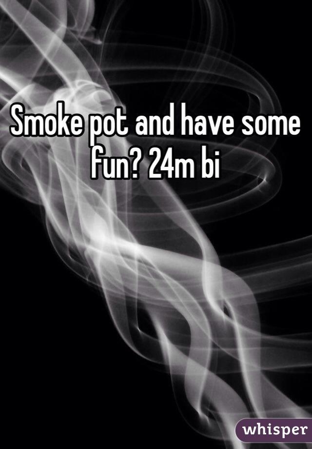 Smoke pot and have some fun? 24m bi